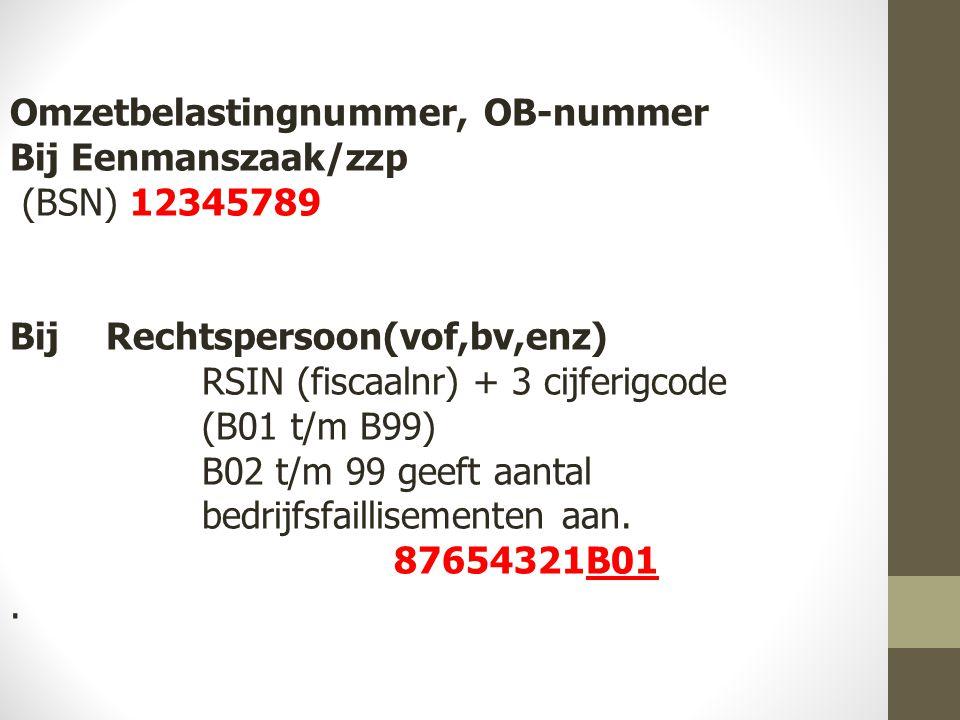 Omzetbelastingnummer, OB-nummer Bij Eenmanszaak/zzp (BSN) 12345789 BijRechtspersoon(vof,bv,enz) RSIN (fiscaalnr) + 3 cijferigcode (B01 t/m B99) B02 t/m 99 geeft aantal bedrijfsfaillisementen aan.