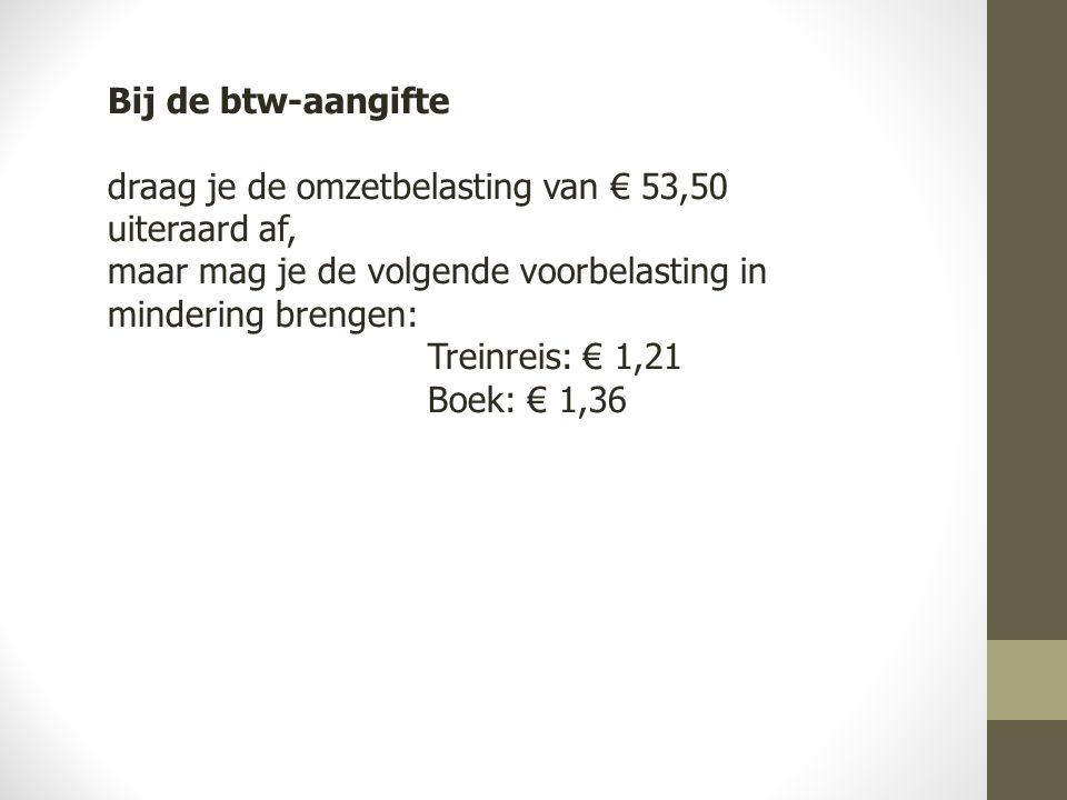 Bij de btw-aangifte draag je de omzetbelasting van € 53,50 uiteraard af, maar mag je de volgende voorbelasting in mindering brengen: Treinreis: € 1,21 Boek: € 1,36