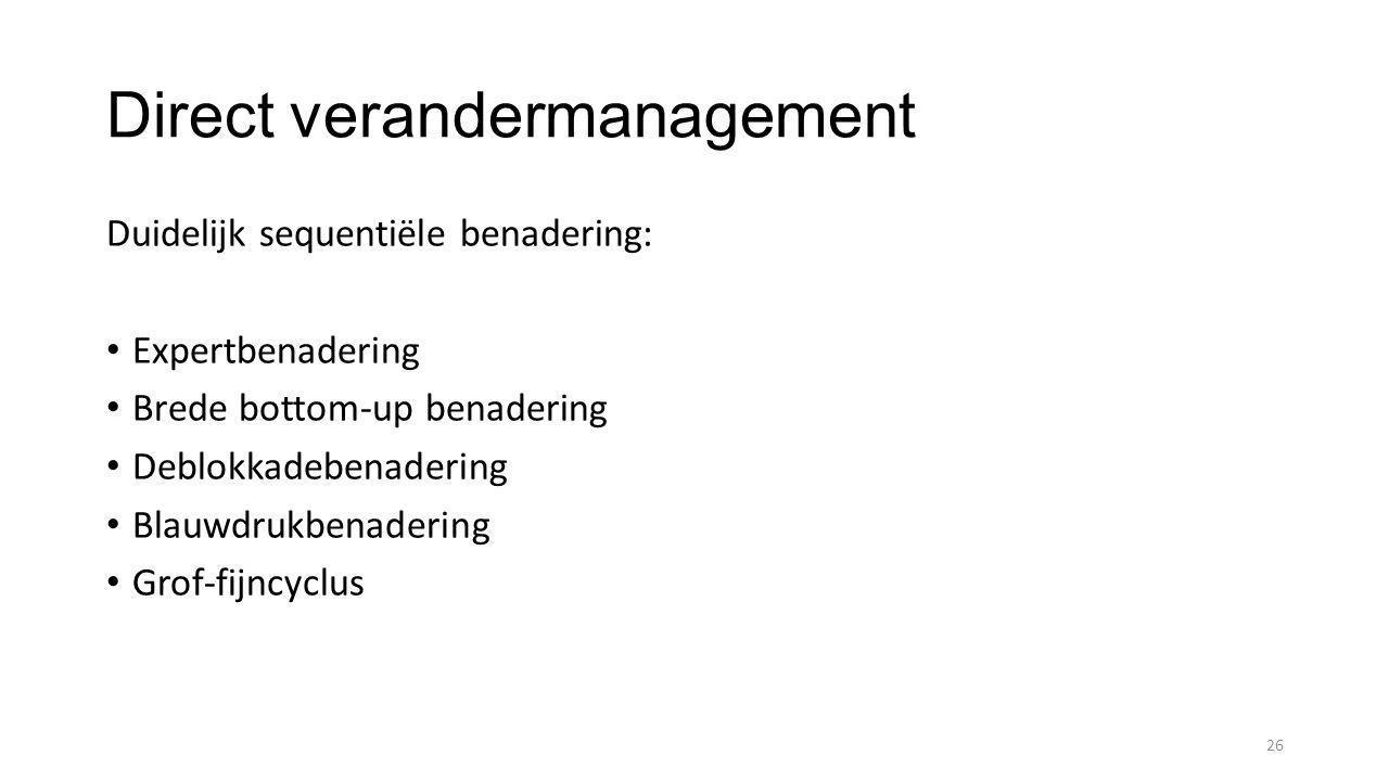 Direct verandermanagement Duidelijk sequentiële benadering: • Expertbenadering • Brede bottom-up benadering • Deblokkadebenadering • Blauwdrukbenadering • Grof-fijncyclus 26