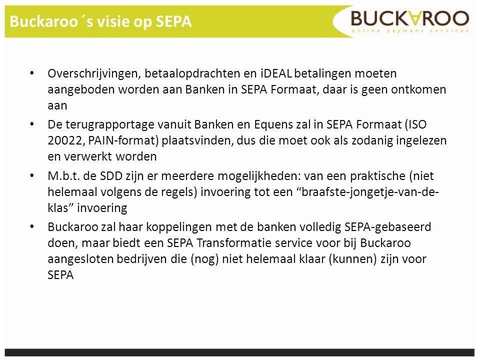 Buckaroo ´s visie op SEPA • Overschrijvingen, betaalopdrachten en iDEAL betalingen moeten aangeboden worden aan Banken in SEPA Formaat, daar is geen o