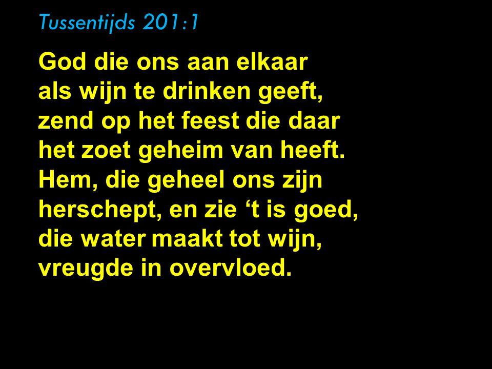 Tussentijds 201:1, God die ons aan elkaar als wijn te drinken geeft, zend op het feest die daar het zoet geheim van heeft. Hem, die geheel ons zijn he