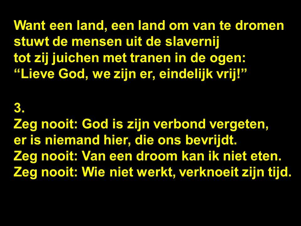 Want een land, een land om van te dromen stuwt de mensen uit de slavernij tot zij juichen met tranen in de ogen: Lieve God, we zijn er, eindelijk vrij! 3.