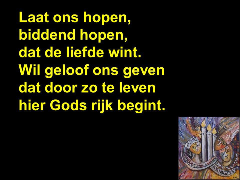 Laat ons hopen, biddend hopen, dat de liefde wint. Wil geloof ons geven dat door zo te leven hier Gods rijk begint. d