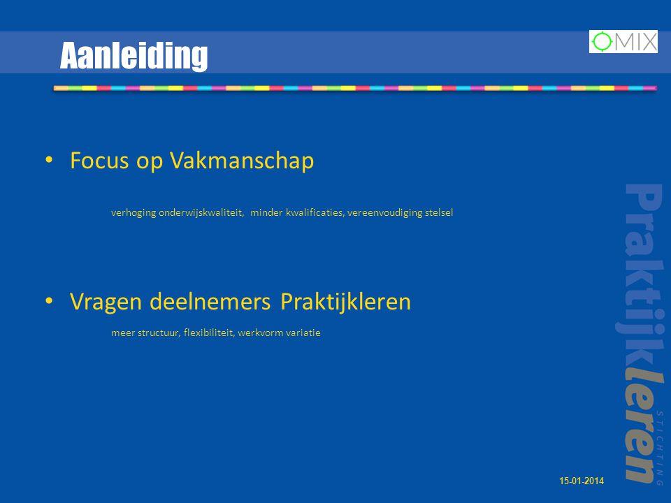 Aanleiding • Focus op Vakmanschap verhoging onderwijskwaliteit, minder kwalificaties, vereenvoudiging stelsel • Vragen deelnemers Praktijkleren meer structuur, flexibiliteit, werkvorm variatie 15-01-2014