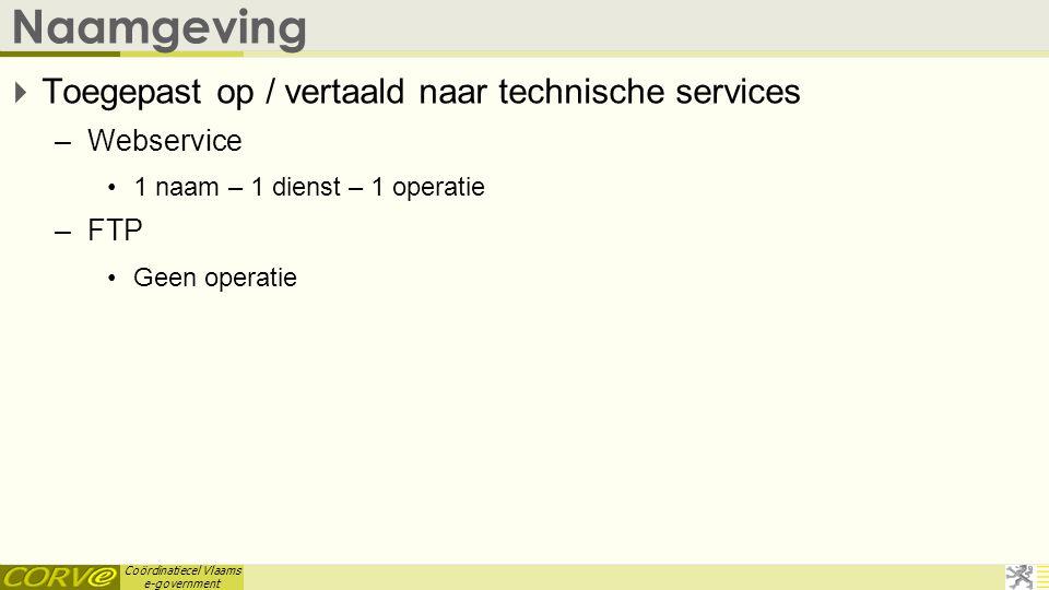 Coördinatiecel Vlaams e-government Naamgeving  Toegepast op / vertaald naar technische services –Webservice •1 naam – 1 dienst – 1 operatie –FTP •Gee