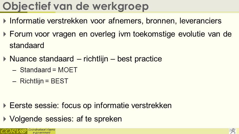 Coördinatiecel Vlaams e-government Objectief van de werkgroep  Informatie verstrekken voor afnemers, bronnen, leveranciers  Forum voor vragen en ove