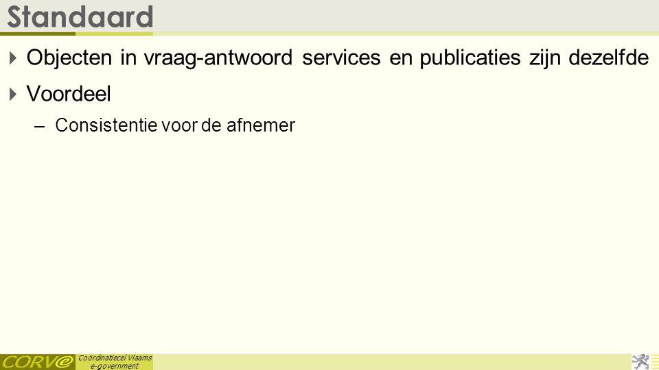 Coördinatiecel Vlaams e-government Standaard  Objecten in vraag-antwoord services en publicaties zijn dezelfde  Voordeel –Consistentie voor de afnem