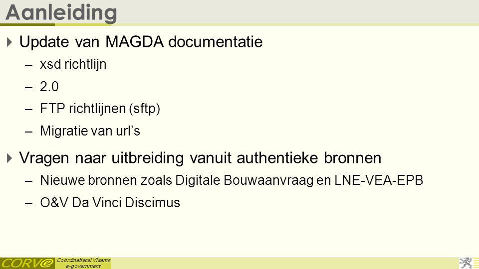 Coördinatiecel Vlaams e-government Standaard: naamgeving diensten  Domein.Functie(Aard)Doelobject(Bereik) –Domein •Deels in 1.1 diensten, overal toegepast sinds 1.2 –Functie •Geef, Zoek, Creeer, Registreer, Wijzig, … –Doeloject •Onderneming, Persoon, Inschrijving, … –Aard •Mutaties, Historiek  Document Naamgeving van MAGDA diensten.versie1