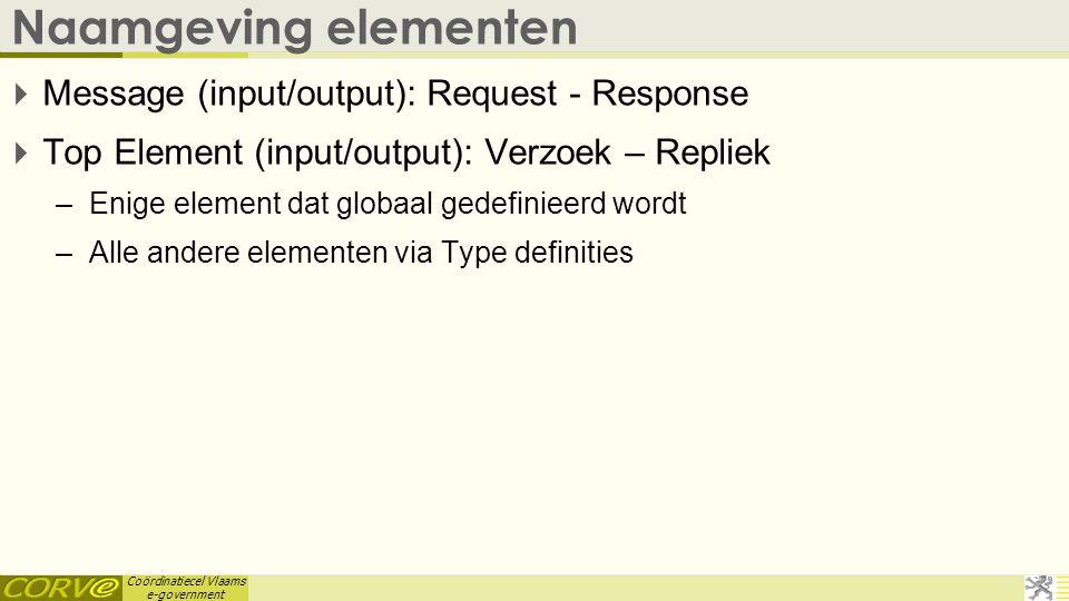 Coördinatiecel Vlaams e-government Naamgeving elementen  Message (input/output): Request - Response  Top Element (input/output): Verzoek – Repliek –