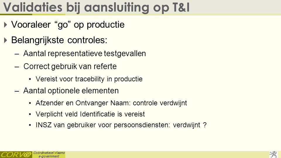 """Coördinatiecel Vlaams e-government Validaties bij aansluiting op T&I  Vooraleer """"go"""" op productie  Belangrijkste controles: –Aantal representatieve"""