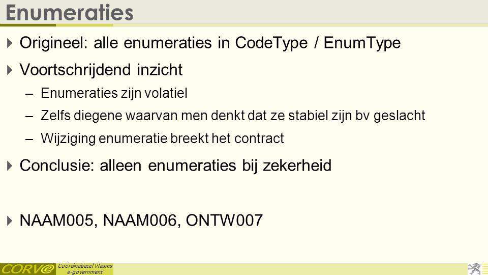 Coördinatiecel Vlaams e-government Enumeraties  Origineel: alle enumeraties in CodeType / EnumType  Voortschrijdend inzicht –Enumeraties zijn volati