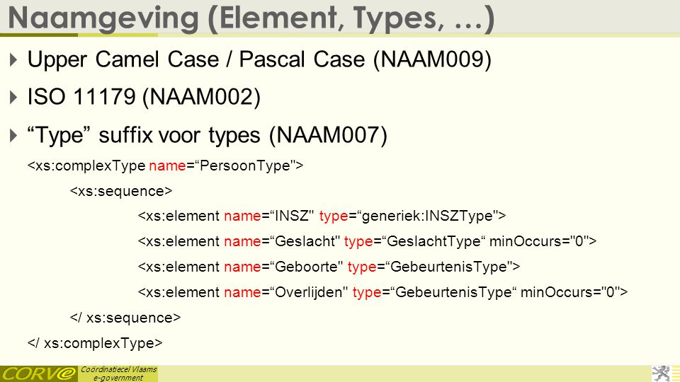 Coördinatiecel Vlaams e-government Naamgeving (Element, Types, …)  Upper Camel Case / Pascal Case (NAAM009)  ISO 11179 (NAAM002)  Type suffix voor types (NAAM007)