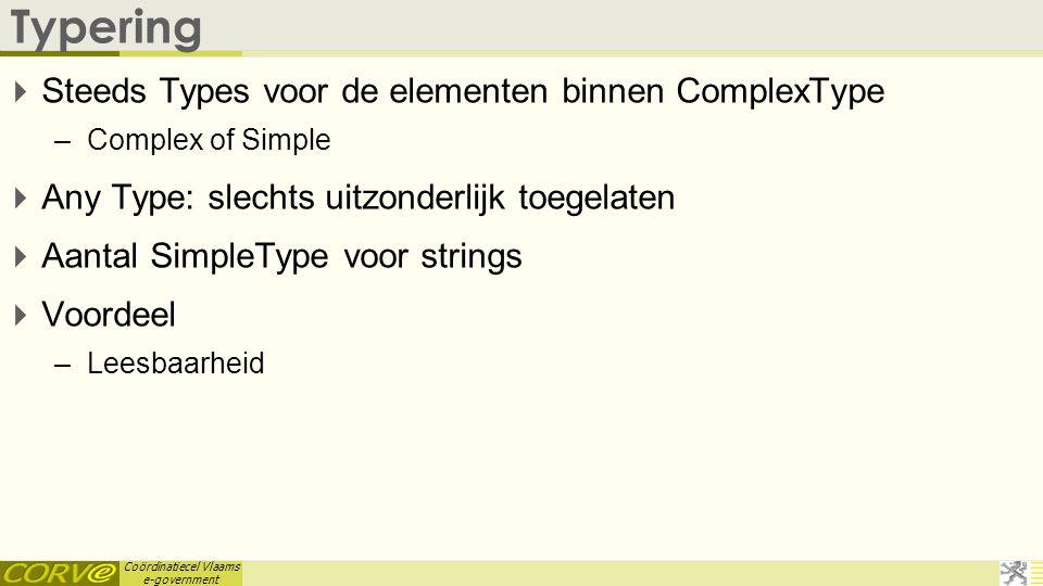 Coördinatiecel Vlaams e-government Typering  Steeds Types voor de elementen binnen ComplexType –Complex of Simple  Any Type: slechts uitzonderlijk t