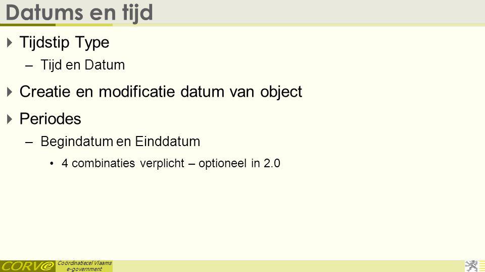 Coördinatiecel Vlaams e-government Datums en tijd  Tijdstip Type –Tijd en Datum  Creatie en modificatie datum van object  Periodes –Begindatum en E