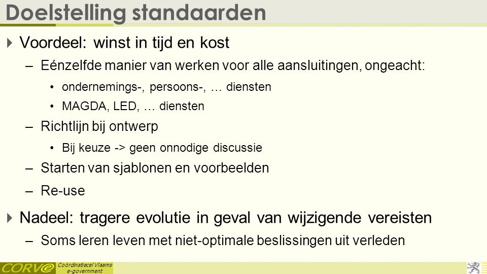 Coördinatiecel Vlaams e-government Doelstelling standaarden  Voordeel: winst in tijd en kost –Eénzelfde manier van werken voor alle aansluitingen, on