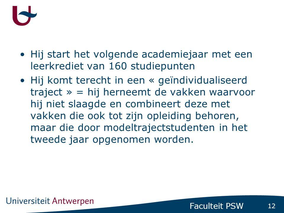 12 Faculteit PSW •Hij start het volgende academiejaar met een leerkrediet van 160 studiepunten •Hij komt terecht in een « geïndividualiseerd traject »