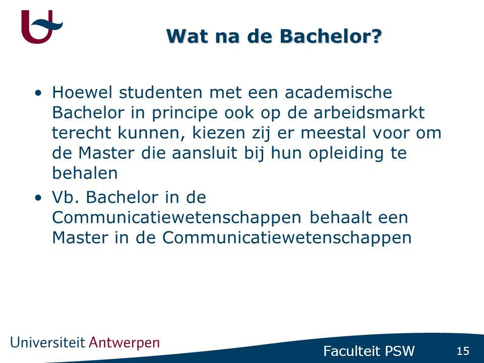 15 Faculteit PSW Wat na de Bachelor? •Hoewel studenten met een academische Bachelor in principe ook op de arbeidsmarkt terecht kunnen, kiezen zij er m