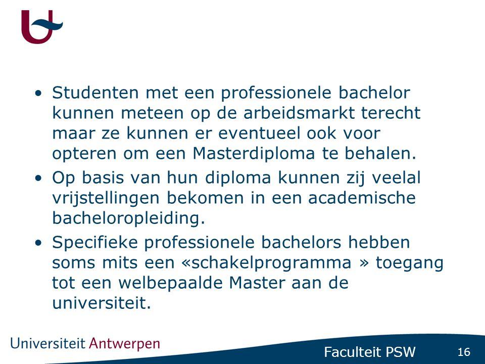 16 Faculteit PSW •Studenten met een professionele bachelor kunnen meteen op de arbeidsmarkt terecht maar ze kunnen er eventueel ook voor opteren om ee