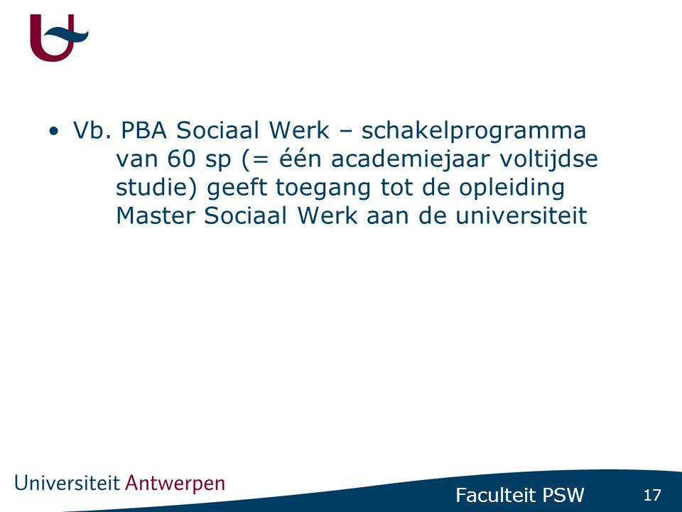 17 Faculteit PSW •Vb. PBA Sociaal Werk – schakelprogramma van 60 sp (= één academiejaar voltijdse studie) geeft toegang tot de opleiding Master Sociaa