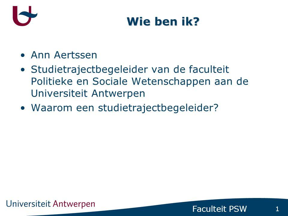 1 Faculteit PSW Wie ben ik? •Ann Aertssen •Studietrajectbegeleider van de faculteit Politieke en Sociale Wetenschappen aan de Universiteit Antwerpen •