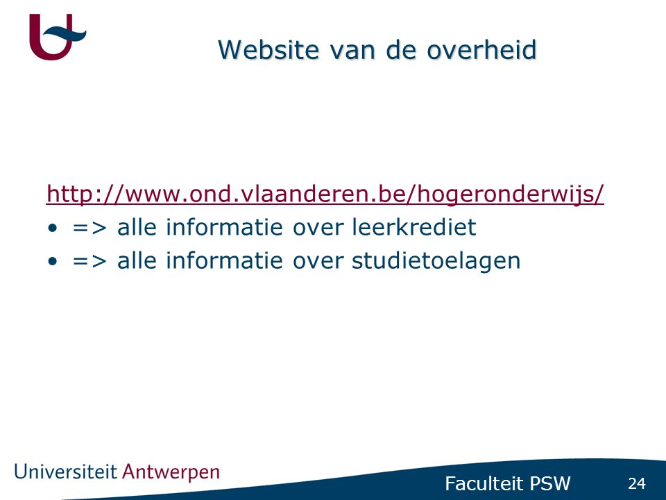 24 Faculteit PSW Website van de overheid http://www.ond.vlaanderen.be/hogeronderwijs/ •=> alle informatie over leerkrediet •=> alle informatie over st
