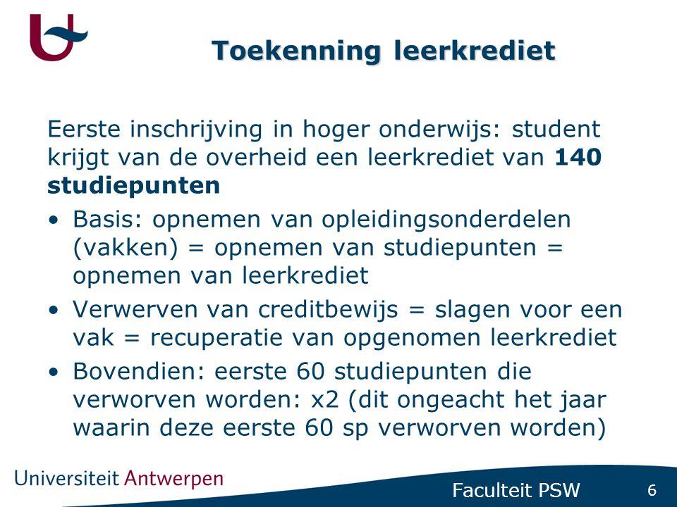 6 Faculteit PSW Toekenning leerkrediet Eerste inschrijving in hoger onderwijs: student krijgt van de overheid een leerkrediet van 140 studiepunten •Ba
