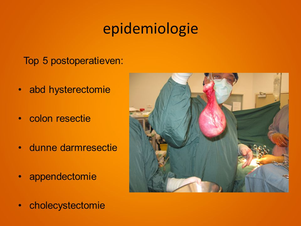 Top 5 postoperatieven: •abd hysterectomie •colon resectie •dunne darmresectie •appendectomie •cholecystectomie epidemiologie