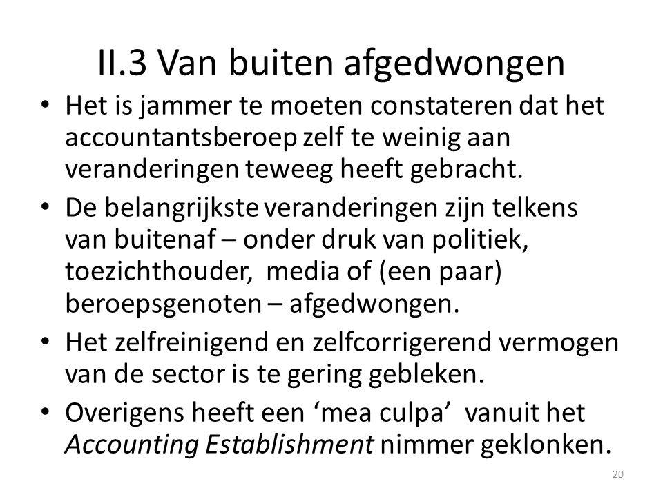 II.3 Van buiten afgedwongen • Het is jammer te moeten constateren dat het accountantsberoep zelf te weinig aan veranderingen teweeg heeft gebracht. •