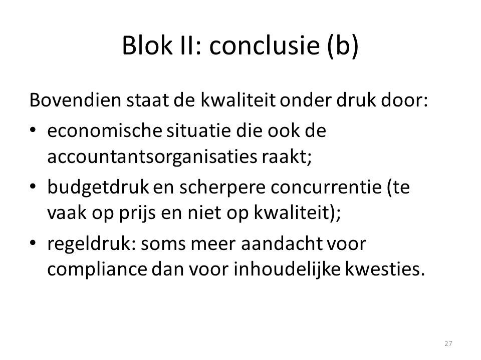 Blok II: conclusie (b) Bovendien staat de kwaliteit onder druk door: • economische situatie die ook de accountantsorganisaties raakt; • budgetdruk en