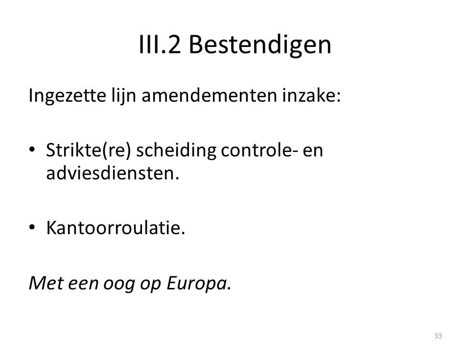 III.2 Bestendigen Ingezette lijn amendementen inzake: • Strikte(re) scheiding controle- en adviesdiensten. • Kantoorroulatie. Met een oog op Europa. 3