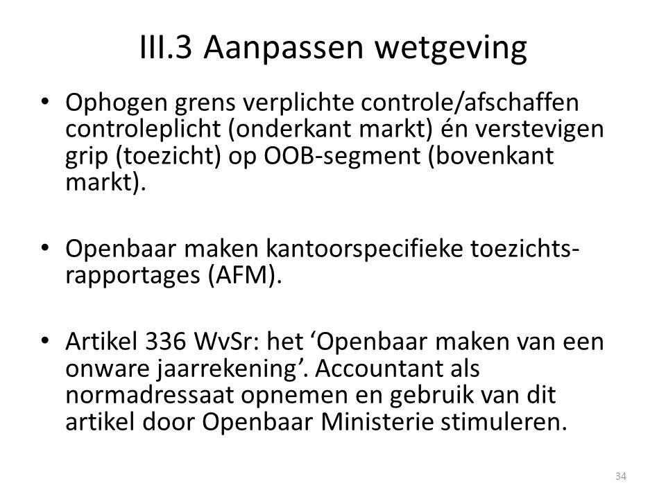 III.3 Aanpassen wetgeving • Ophogen grens verplichte controle/afschaffen controleplicht (onderkant markt) én verstevigen grip (toezicht) op OOB-segmen