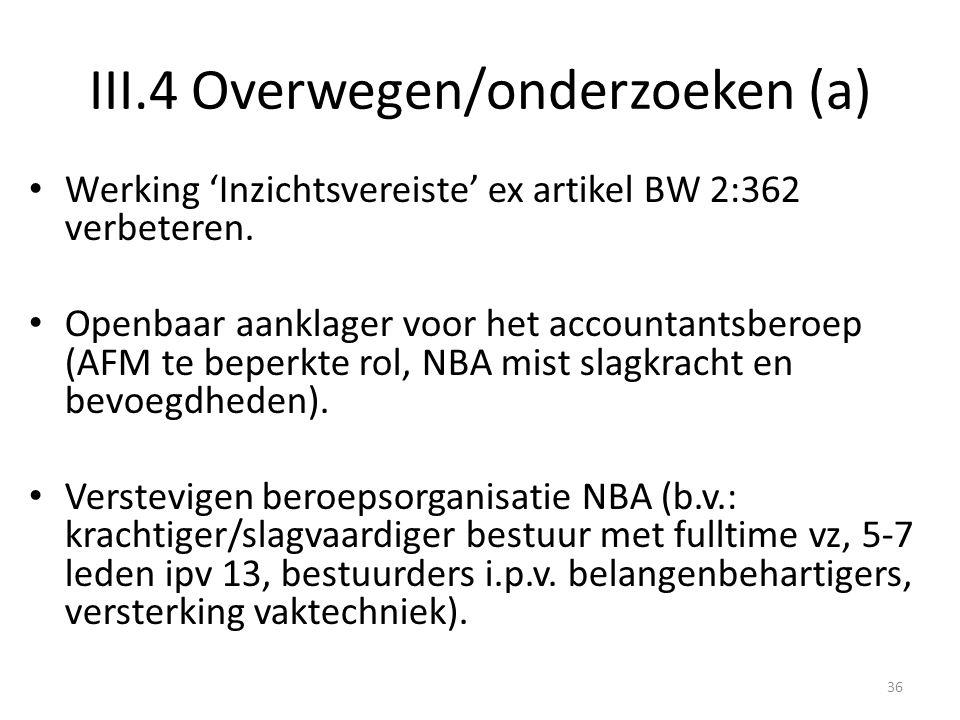 III.4 Overwegen/onderzoeken (a) • Werking 'Inzichtsvereiste' ex artikel BW 2:362 verbeteren. • Openbaar aanklager voor het accountantsberoep (AFM te b