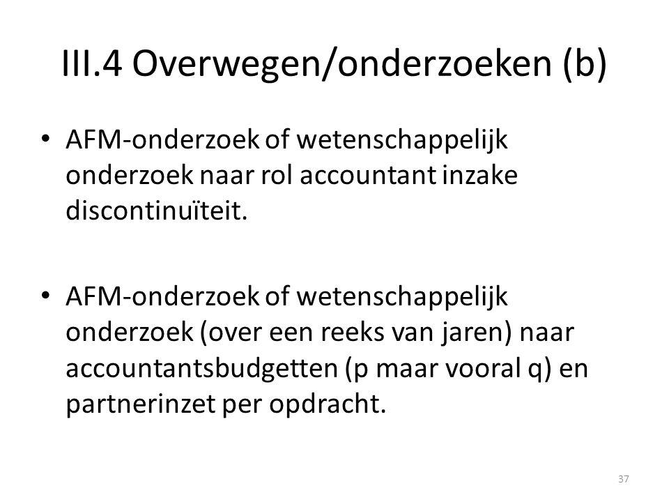 III.4 Overwegen/onderzoeken (b) • AFM-onderzoek of wetenschappelijk onderzoek naar rol accountant inzake discontinuïteit. • AFM-onderzoek of wetenscha