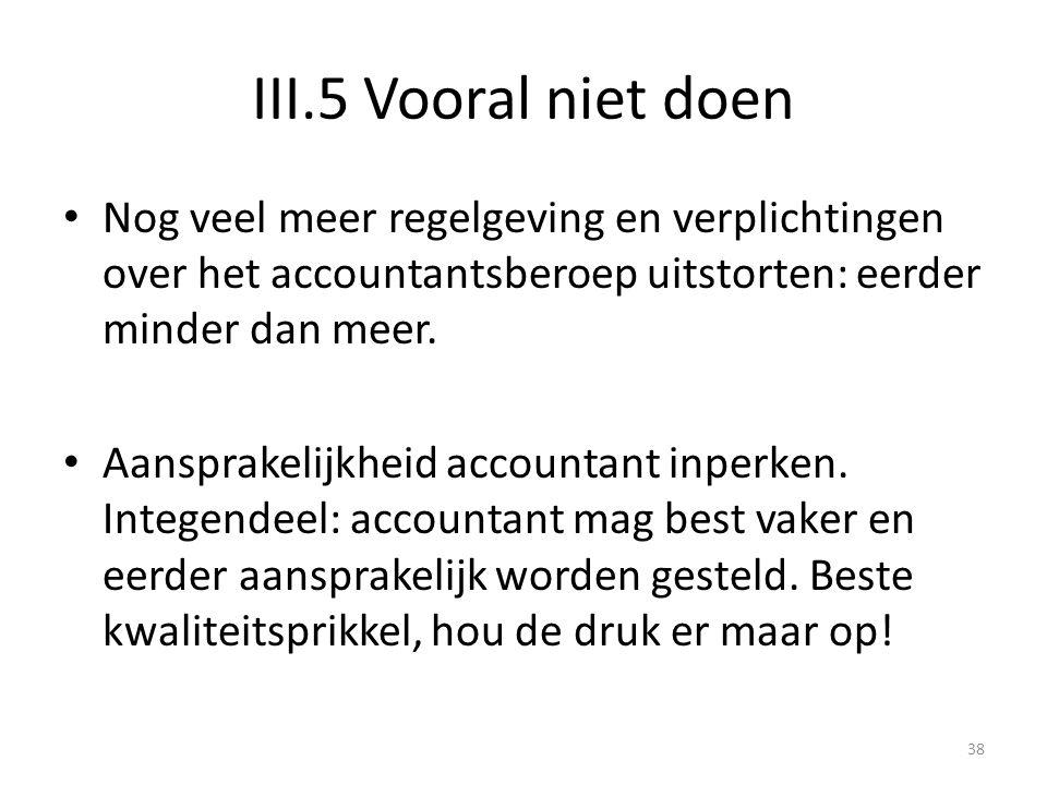 III.5 Vooral niet doen • Nog veel meer regelgeving en verplichtingen over het accountantsberoep uitstorten: eerder minder dan meer. • Aansprakelijkhei