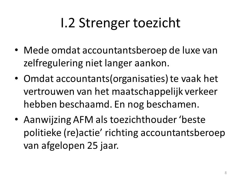 I.2 Strenger toezicht • Mede omdat accountantsberoep de luxe van zelfregulering niet langer aankon. • Omdat accountants(organisaties) te vaak het vert