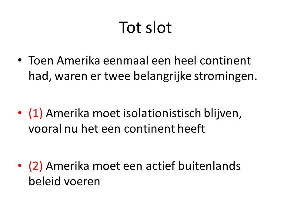 Tot slot • Toen Amerika eenmaal een heel continent had, waren er twee belangrijke stromingen. • (1) Amerika moet isolationistisch blijven, vooral nu h