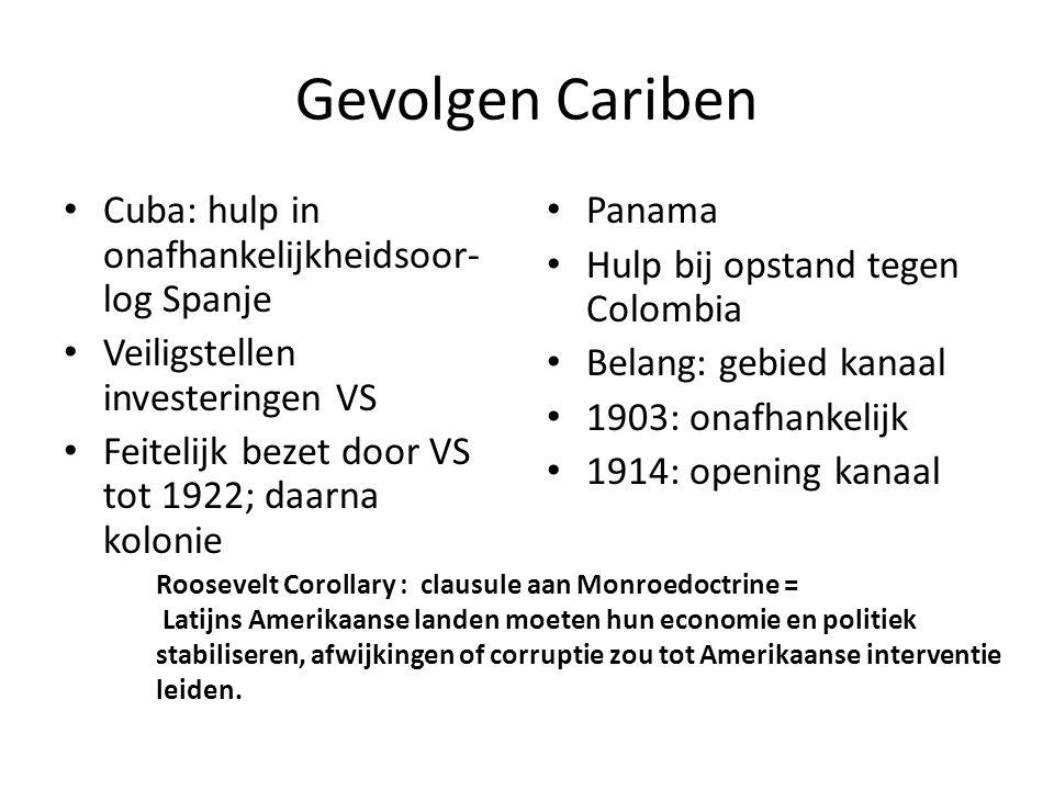Gevolgen Cariben • Cuba: hulp in onafhankelijkheidsoor- log Spanje • Veiligstellen investeringen VS • Feitelijk bezet door VS tot 1922; daarna kolonie