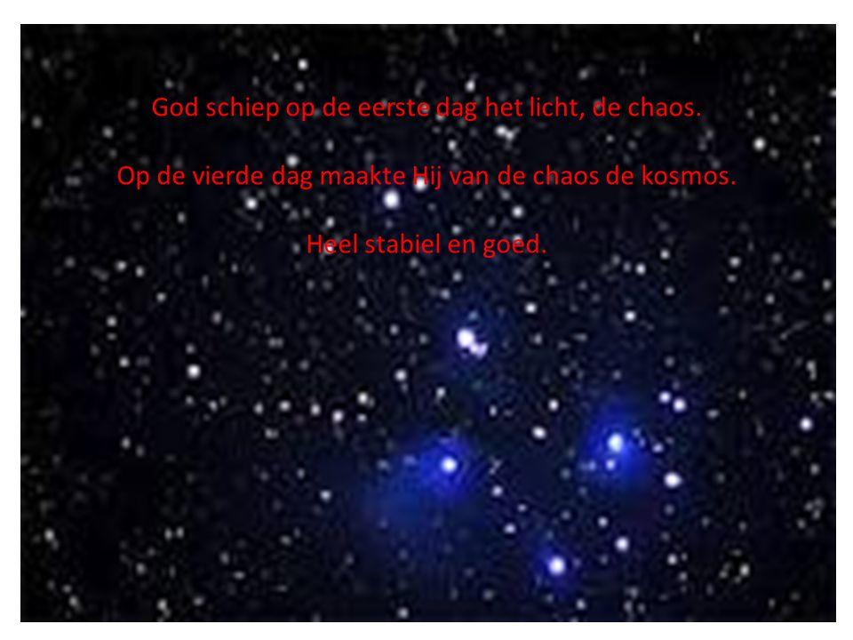 God schiep op de eerste dag het licht, de chaos. Op de vierde dag maakte Hij van de chaos de kosmos. Heel stabiel en goed.