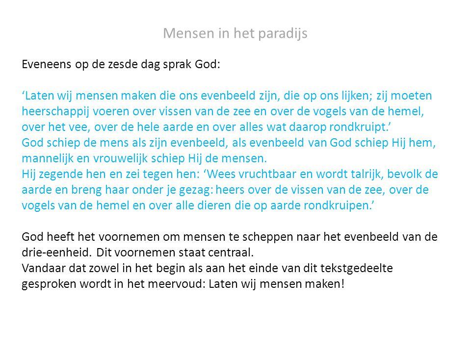 Mensen in het paradijs Eveneens op de zesde dag sprak God: 'Laten wij mensen maken die ons evenbeeld zijn, die op ons lijken; zij moeten heerschappij