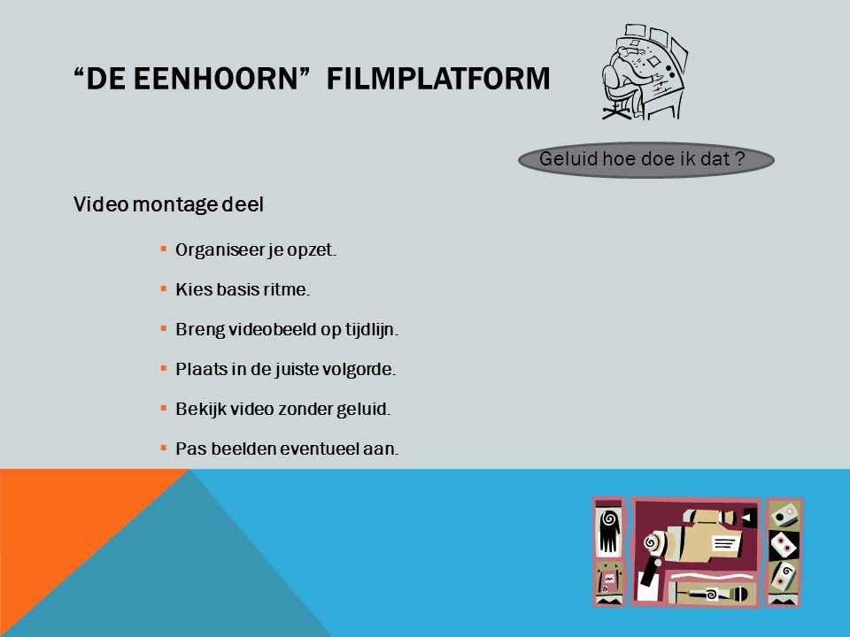 DE EENHOORN FILMPLATFORM Video montage deel  Organiseer je opzet.