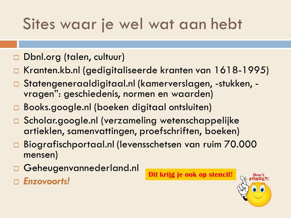 Sites waar je wel wat aan hebt  Dbnl.org (talen, cultuur)  Kranten.kb.nl (gedigitaliseerde kranten van 1618-1995)  Statengeneraaldigitaal.nl (kamerverslagen, -stukken, - vragen : geschiedenis, normen en waarden)  Books.google.nl (boeken digitaal ontsluiten)  Scholar.google.nl (verzameling wetenschappelijke artieklen, samenvattingen, proefschriften, boeken)  Biografischportaal.nl (levensschetsen van ruim 70.000 mensen)  Geheugenvannederland.nl  Enzovoorts.
