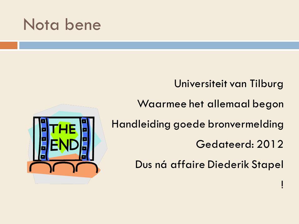 Nota bene Universiteit van Tilburg Waarmee het allemaal begon Handleiding goede bronvermelding Gedateerd: 2012 Dus ná affaire Diederik Stapel !