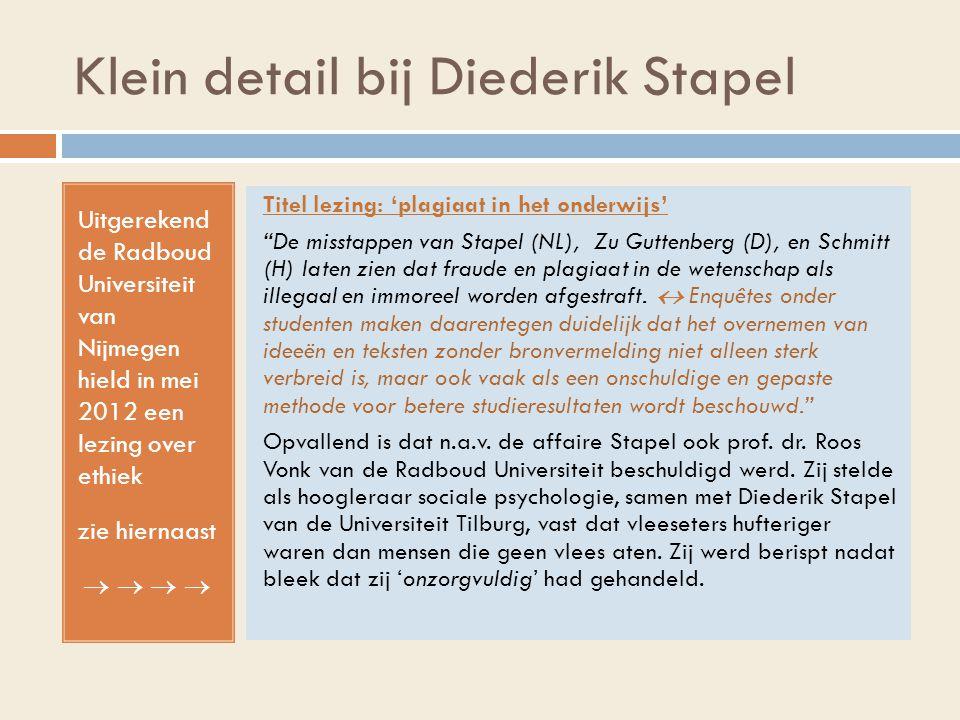 Klein detail bij Diederik Stapel Uitgerekend de Radboud Universiteit van Nijmegen hield in mei 2012 een lezing over ethiek zie hiernaast   Titel lezing: 'plagiaat in het onderwijs' De misstappen van Stapel (NL), Zu Guttenberg (D), en Schmitt (H) laten zien dat fraude en plagiaat in de wetenschap als illegaal en immoreel worden afgestraft.