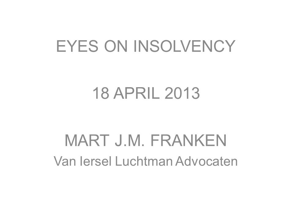 EYES ON INSOLVENCY 18 APRIL 2013 MART J.M. FRANKEN Van Iersel Luchtman Advocaten