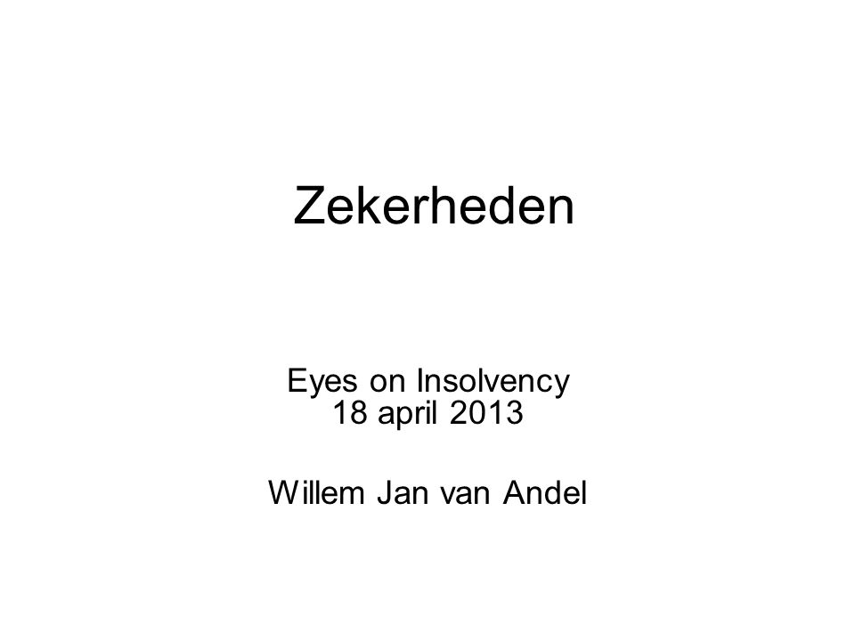 Zekerheden Eyes on Insolvency 18 april 2013 Willem Jan van Andel