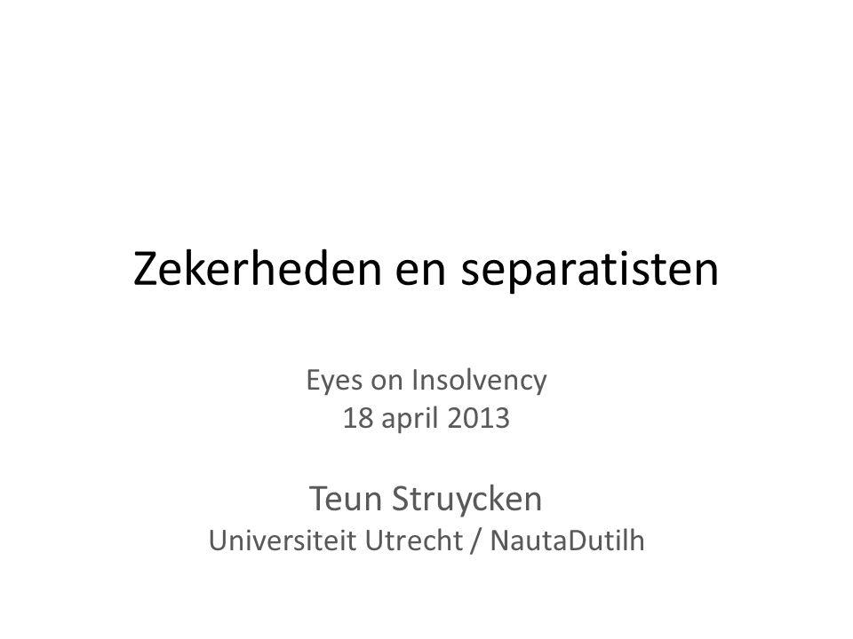 Zekerheden en separatisten Eyes on Insolvency 18 april 2013 Teun Struycken Universiteit Utrecht / NautaDutilh