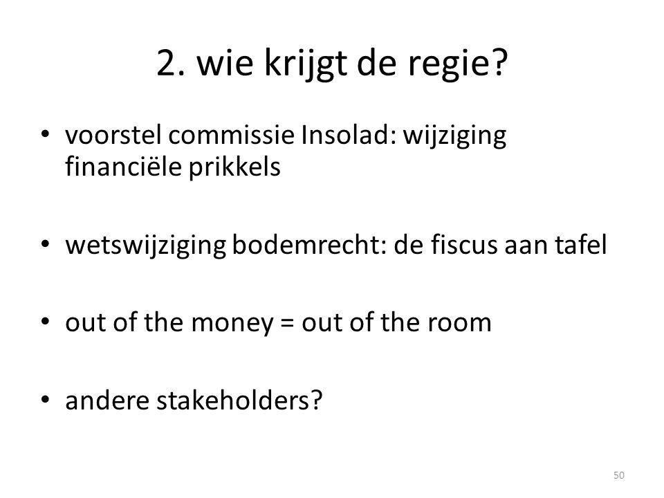2. wie krijgt de regie? • voorstel commissie Insolad: wijziging financiële prikkels • wetswijziging bodemrecht: de fiscus aan tafel • out of the money