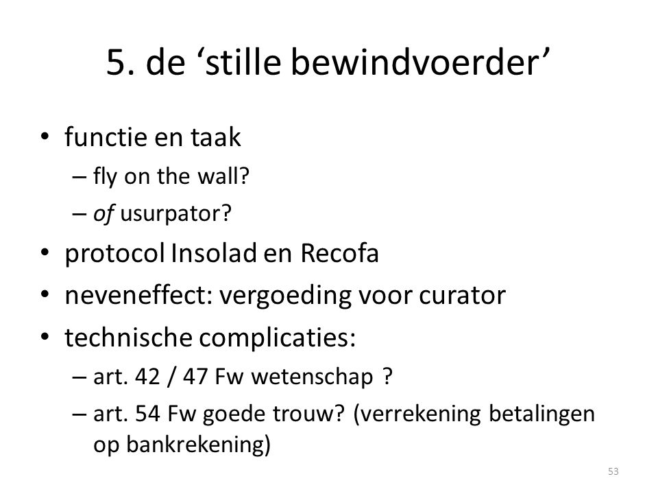 5. de 'stille bewindvoerder' • functie en taak – fly on the wall? – of usurpator? • protocol Insolad en Recofa • neveneffect: vergoeding voor curator