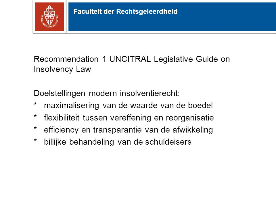 Recommendation 1 UNCITRAL Legislative Guide on Insolvency Law Doelstellingen modern insolventierecht: *maximalisering van de waarde van de boedel *fle