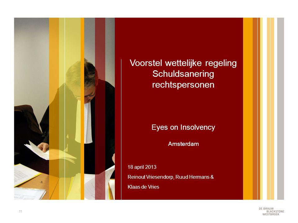 77 Voorstel wettelijke regeling Schuldsanering rechtspersonen Eyes on Insolvency Amsterdam 18 april 2013 Reinout Vriesendorp, Ruud Hermans & Klaas de